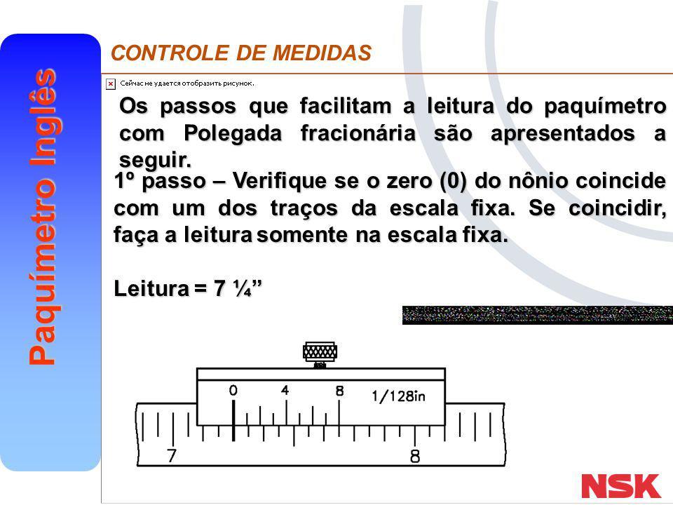 CONTROLE DE MEDIDAS Paquímetro Inglês 2º passo – Quando o zero (0) do nônio não coincidir, verifique qual dos traços do nônio está nessa situação e faça a leitura do nônio.