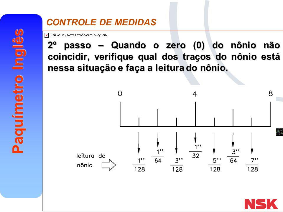 CONTROLE DE MEDIDAS Paquímetro Inglês Como o nônio tem 25 divisões, a resolução desse paquímetro é: Resolução = UEFR=.025 =.001 NDN 25 NDN 25 O procedimento para leitura é o mesmo que para a escala em milímetro.