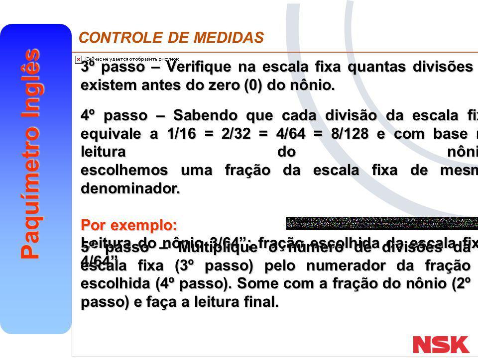 CONTROLE DE MEDIDAS Paquímetro Inglês 3º passo – Verifique na escala fixa quantas divisões existem antes do zero (0) do nônio. 4º passo – Sabendo que