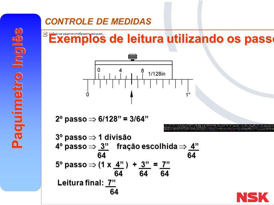 CONTROLE DE MEDIDAS Paquímetro Inglês EXEMPLOS Escala fixa : 1 3 nônio : 5 16 128 16 128 Portanto : 1 + ( 3 x 8 ) + 5 = 1 24 + 5 = 1 29 128 128 128 128 128 128 128 128 128 128 A)