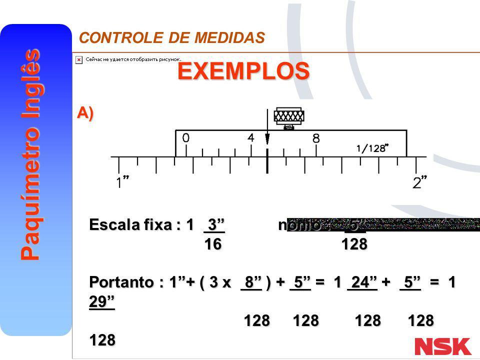 """CONTROLE DE MEDIDAS Paquímetro Inglês EXEMPLOS Escala fixa : 1 3"""" nônio : 5"""" 16 128 16 128 Portanto : 1""""+ ( 3 x 8"""" ) + 5"""" = 1 24"""" + 5"""" = 1 29"""" 128 128"""