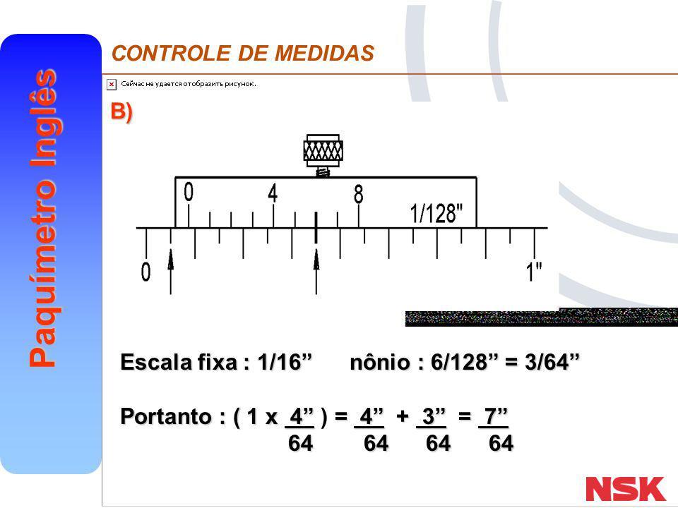 CONTROLE DE MEDIDAS Paquímetro Inglês Exercícios Leia cada uma das medidas em polegada fracionária a) Leitura: 4/128 = 1/32 b) Leitura: 2/16 = 1/8 a) Leitura: 4/128 = 1/32 b) Leitura: 2/16 = 1/8