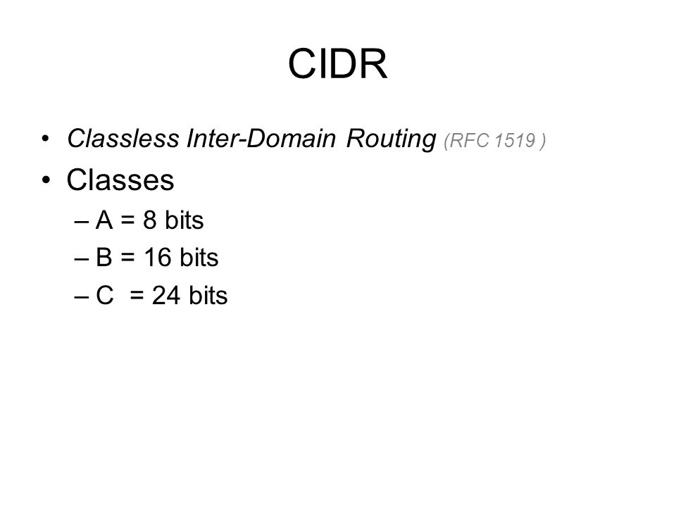 CIDR Classless Inter-Domain Routing (RFC 1519 ) Classes –A = 8 bits –B = 16 bits –C = 24 bits