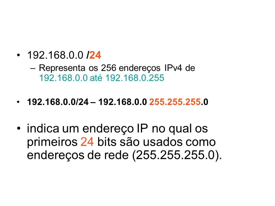 192.168.0.0 /24 –Representa os 256 endereços IPv4 de 192.168.0.0 até 192.168.0.255 192.168.0.0/24 – 192.168.0.0 255.255.255.0 indica um endereço IP no qual os primeiros 24 bits são usados como endereços de rede (255.255.255.0).