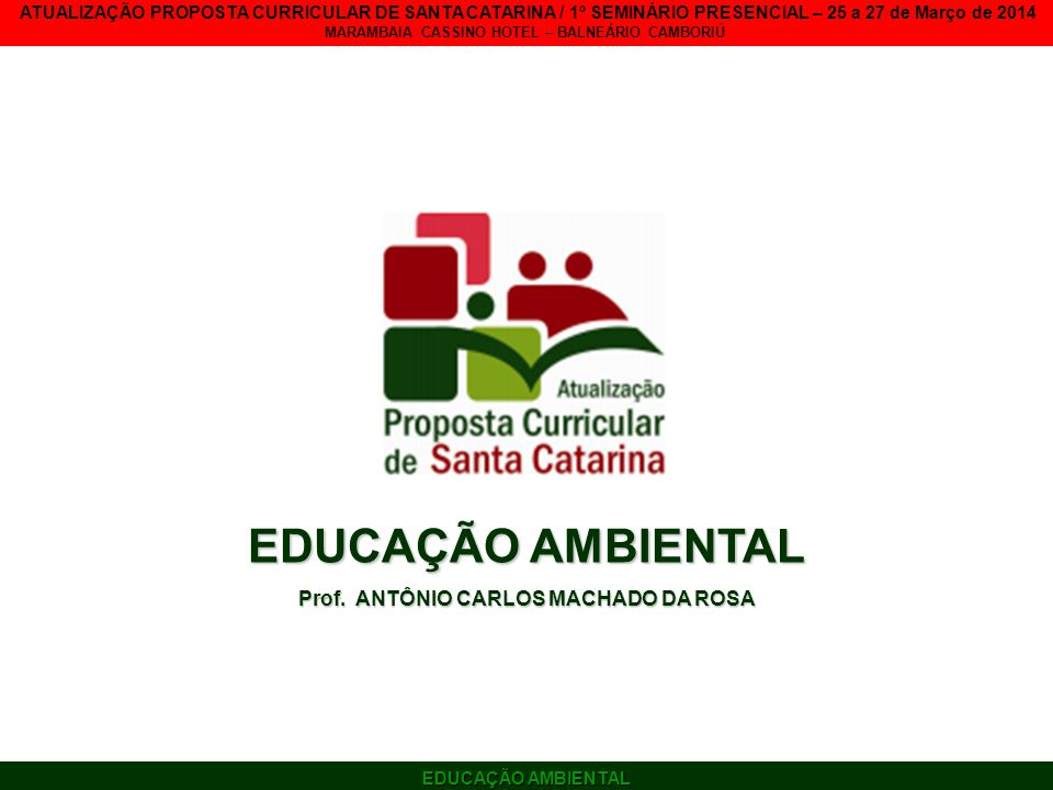EDUCAÇÃO AMBIENTAL ATUALIZAÇÃO PROPOSTA CURRICULAR DE SANTA CATARINA / 1º SEMINÁRIO PRESENCIAL – 25 a 27 de Março de 2014 MARAMBAIA CASSINO HOTEL – BALNEÁRIO CAMBORIÚ A explicitação da dimensão política da educação escolar permite aos envolvidos no processo de educação a percepção da consequência estratégica de diferentes caminhos (HENZ, 2014).