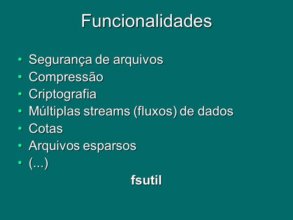 Funcionalidades Segurança de arquivosSegurança de arquivos CompressãoCompressão CriptografiaCriptografia Múltiplas streams (fluxos) de dadosMúltiplas streams (fluxos) de dados CotasCotas Arquivos esparsosArquivos esparsos (...)(...)fsutil