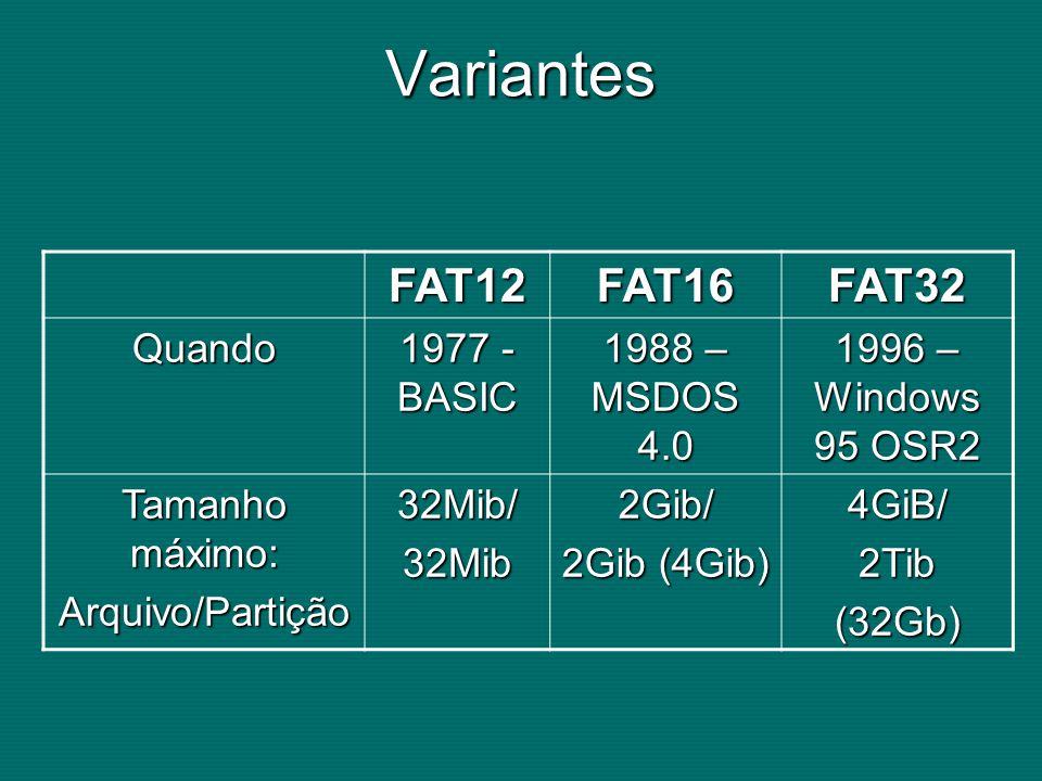 Variantes FAT12FAT16FAT32 Quando 1977 - BASIC 1988 – MSDOS 4.0 1996 – Windows 95 OSR2 Tamanho máximo: Arquivo/Partição32Mib/32Mib2Gib/ 2Gib (4Gib) 4GiB/2Tib(32Gb)