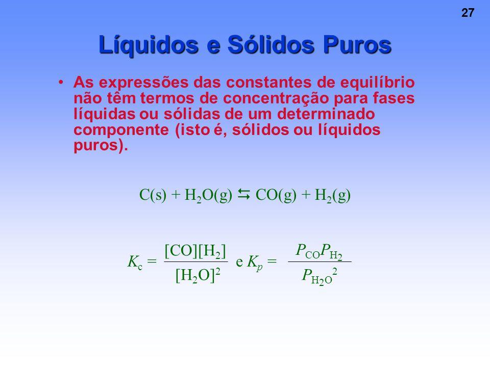 27 Líquidos e Sólidos Puros As expressões das constantes de equilíbrio não têm termos de concentração para fases líquidas ou sólidas de um determinado componente (isto é, sólidos ou líquidos puros).