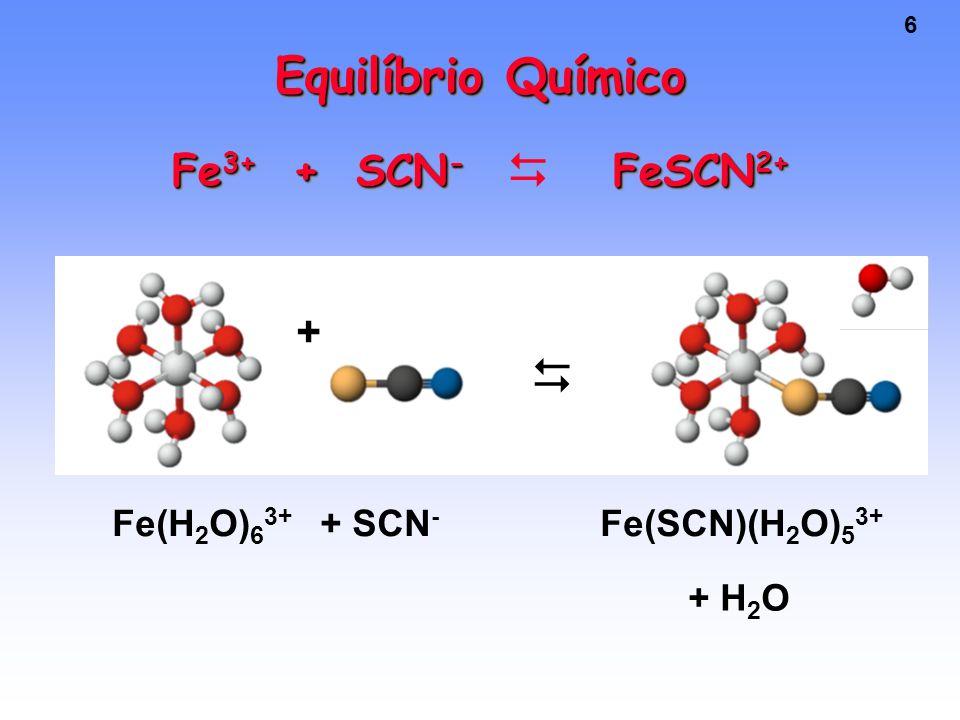 6 Equilíbrio Químico Fe 3+ + SCN - FeSCN 2+ + Fe(H 2 O) 6 3+ Fe(SCN)(H 2 O) 5 3+ + SCN - + H 2 O  