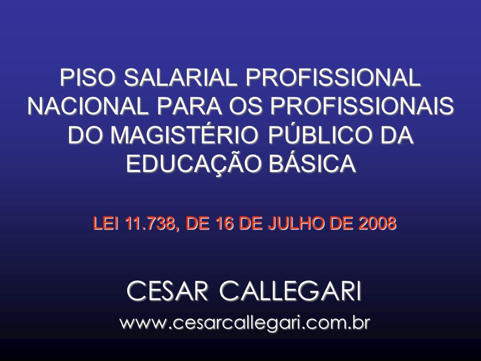 PISO SALARIAL PROFISSIONAL NACIONAL PARA OS PROFISSIONAIS DO MAGISTÉRIO PÚBLICO DA EDUCAÇÃO BÁSICA CESAR CALLEGARI www.cesarcallegari.com.br LEI 11.73