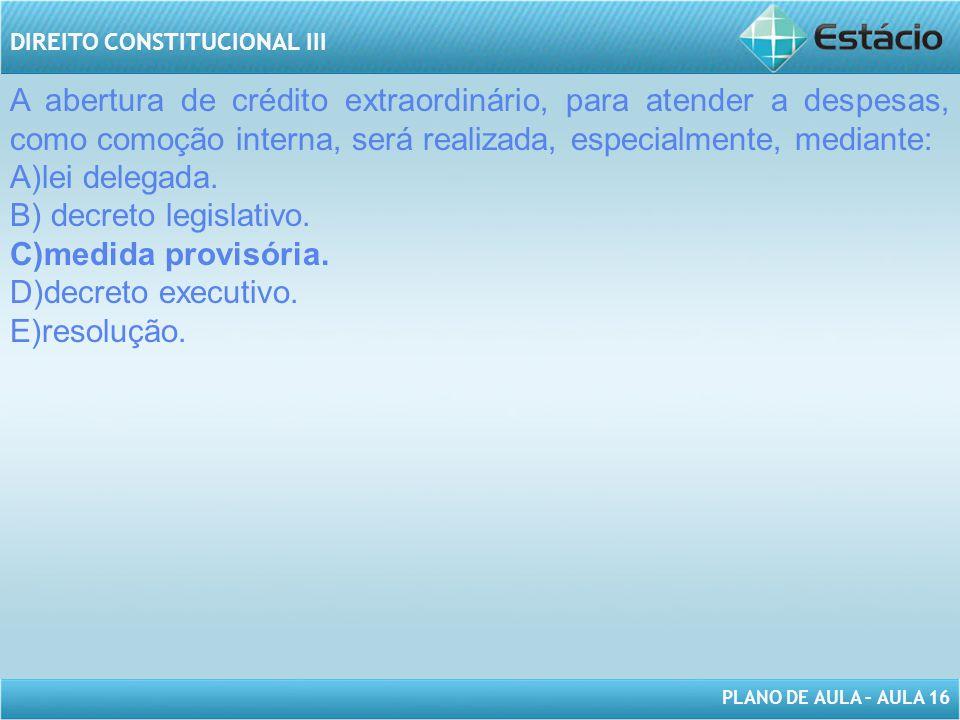 PLANO DE AULA – AULA 16 DIREITO CONSTITUCIONAL III A abertura de crédito extraordinário, para atender a despesas, como comoção interna, será realizada