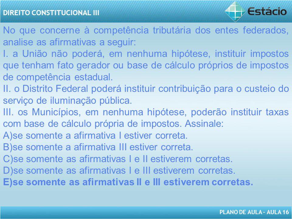 PLANO DE AULA – AULA 16 DIREITO CONSTITUCIONAL III No que concerne à competência tributária dos entes federados, analise as afirmativas a seguir: I. a