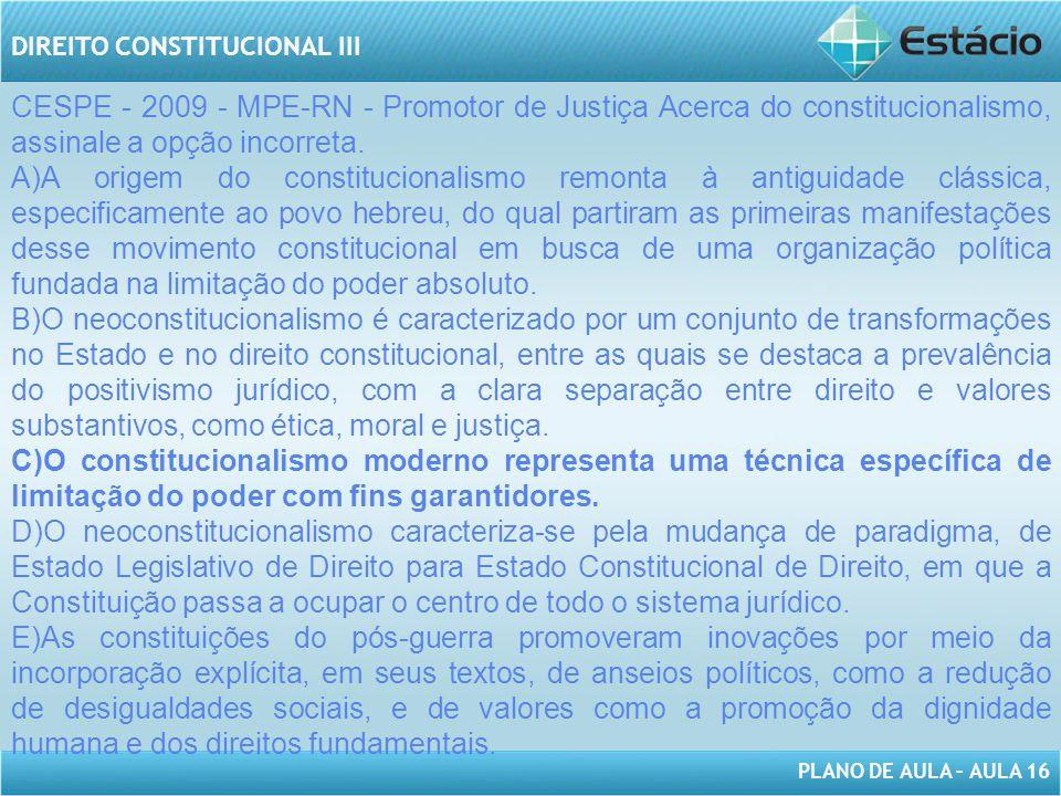 PLANO DE AULA – AULA 16 DIREITO CONSTITUCIONAL III CESPE - 2009 - MPE-RN - Promotor de Justiça Acerca do constitucionalismo, assinale a opção incorret
