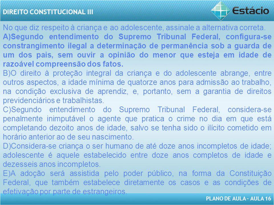 PLANO DE AULA – AULA 16 DIREITO CONSTITUCIONAL III No que diz respeito à criança e ao adolescente, assinale a alternativa correta. A)Segundo entendime