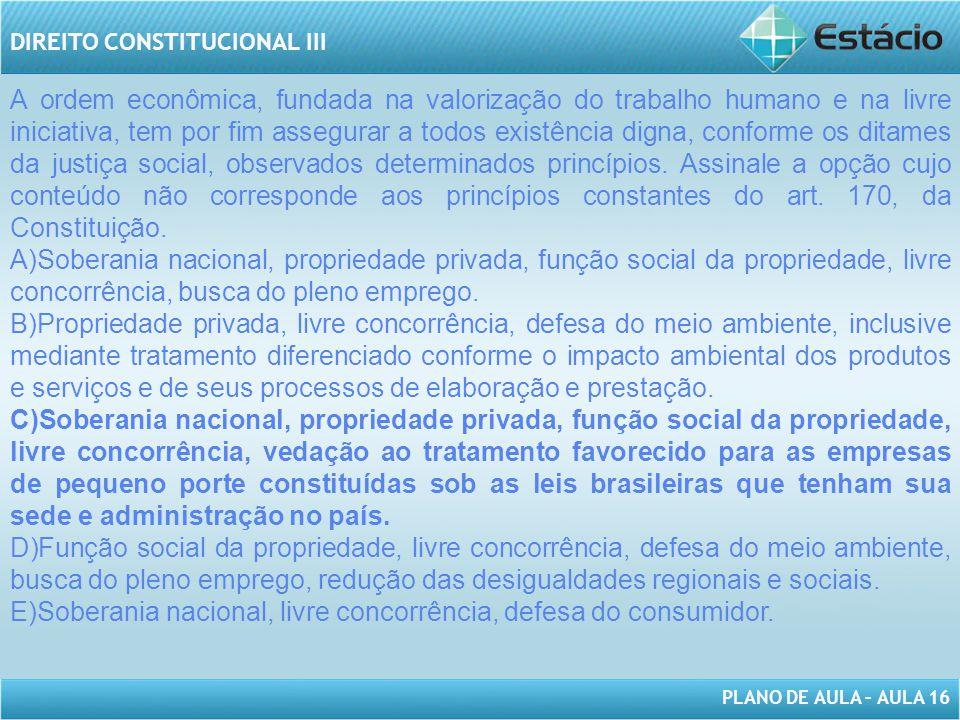 PLANO DE AULA – AULA 16 DIREITO CONSTITUCIONAL III A ordem econômica, fundada na valorização do trabalho humano e na livre iniciativa, tem por fim ass