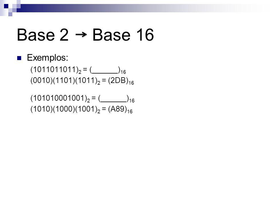Base 2 Base 16 Exemplos: (1011011011) 2 = (______) 16 (0010)(1101)(1011) 2 = (2DB) 16 (101010001001) 2 = (______) 16 (1010)(1000)(1001) 2 = (A89) 16
