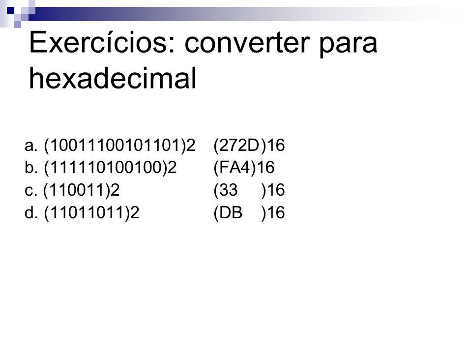 Exercícios: converter para hexadecimal a. (10011100101101)2(272D)16 b. (111110100100)2(FA4)16 c. (110011)2 (33)16 d. (11011011)2(DB)16