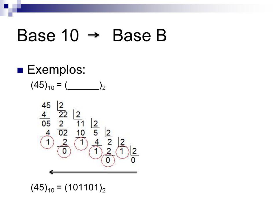 Base 10 Base B Exemplos: (45) 10 = (______) 2 (45) 10 = (101101) 2