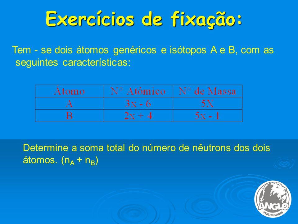 Exercícios de fixação: Tem - se dois átomos genéricos e isótopos A e B, com as seguintes características: Determine a soma total do número de nêutrons dos dois átomos.