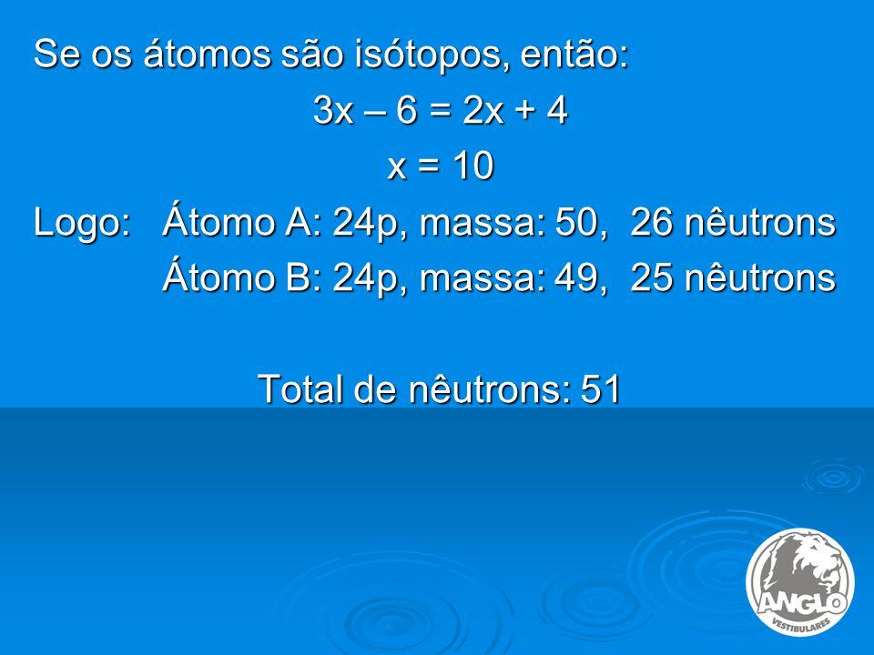 Se os átomos são isótopos, então: 3x – 6 = 2x + 4 x = 10 Logo: Átomo A: 24p, massa: 50, 26 nêutrons Átomo B: 24p, massa: 49, 25 nêutrons Átomo B: 24p, massa: 49, 25 nêutrons Total de nêutrons: 51