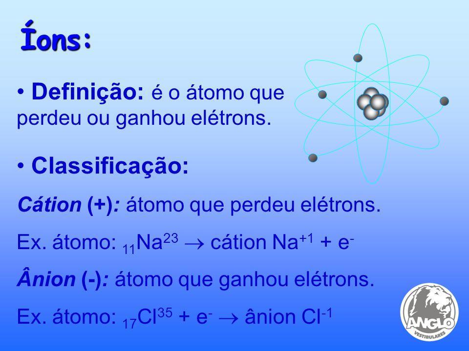Íons: Definição: é o átomo que perdeu ou ganhou elétrons.