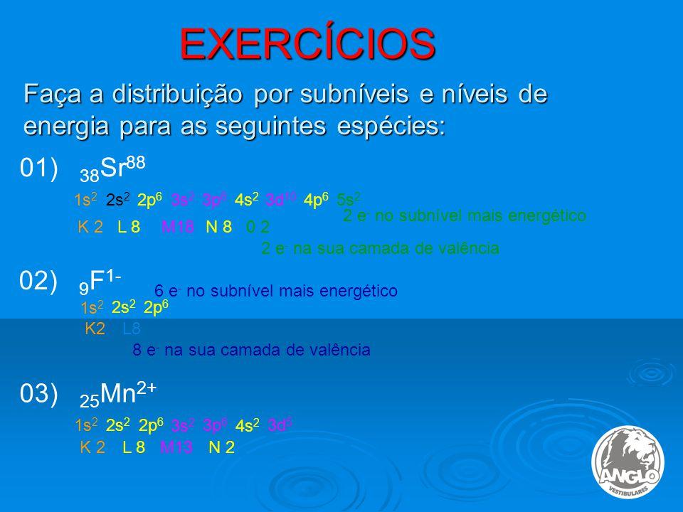EXERCÍCIOS Faça a distribuição por subníveis e níveis de energia para as seguintes espécies: 01) 38 Sr 88 1s 2 2s 2 2p 6 3s 2 3p 6 4s 2 3d 10 4p 6 5s 2 K 2L 8M18N 8 0 2 2 e - no subnível mais energético 2 e - na sua camada de valência 02) 9 F 1- 1s 2 2s 2 2p 6 K2L8 6 e - no subnível mais energético 8 e - na sua camada de valência 03) 25 Mn 2+ 1s 2 2s 2 2p 6 3s 2 3p 6 4s 2 3d 5 K 2L 8M13N 2