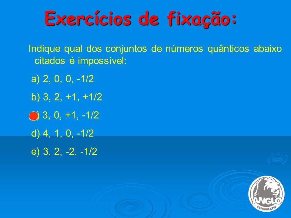 Exercícios de fixação: Indique qual dos conjuntos de números quânticos abaixo citados é impossível: a) 2, 0, 0, -1/2 b) 3, 2, +1, +1/2 c) 3, 0, +1, -1/2 d) 4, 1, 0, -1/2 e) 3, 2, -2, -1/2