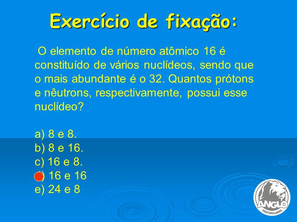Exercício de fixação: O elemento de número atômico 16 é constituído de vários nuclídeos, sendo que o mais abundante é o 32.