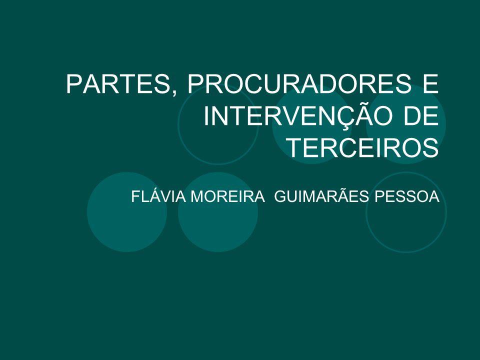 PARTES, PROCURADORES E INTERVENÇÃO DE TERCEIROS FLÁVIA MOREIRA GUIMARÃES PESSOA