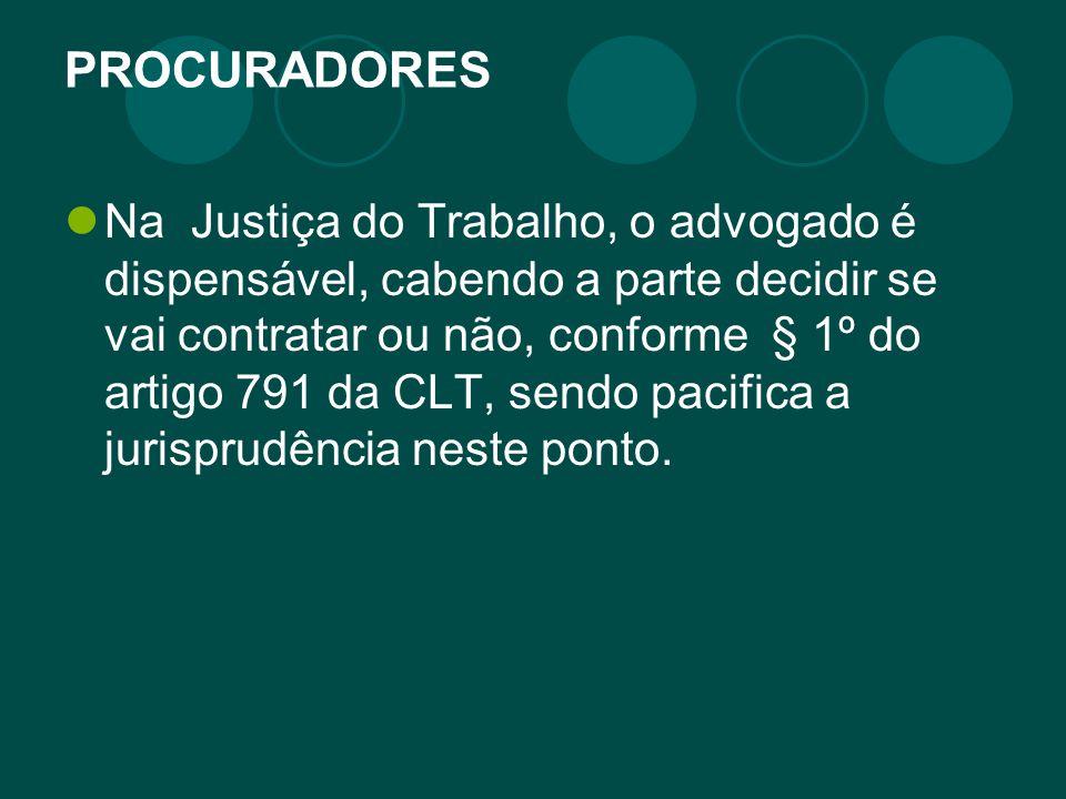 PROCURADORES Na Justiça do Trabalho, o advogado é dispensável, cabendo a parte decidir se vai contratar ou não, conforme § 1º do artigo 791 da CLT, se