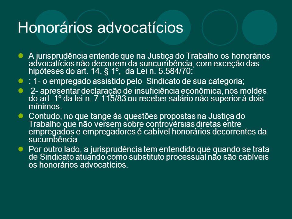 Honorários advocatícios A jurisprudência entende que na Justiça do Trabalho os honorários advocatícios não decorrem da suncumbência, com exceção das h