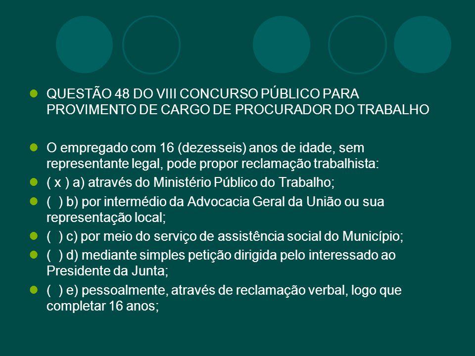 QUESTÃO 48 DO VIII CONCURSO PÚBLICO PARA PROVIMENTO DE CARGO DE PROCURADOR DO TRABALHO O empregado com 16 (dezesseis) anos de idade, sem representante