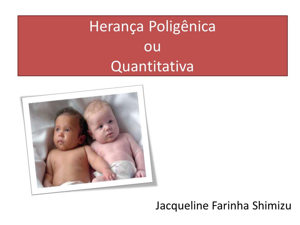Herança Poligênica ou Quantitativa Jacqueline Farinha Shimizu