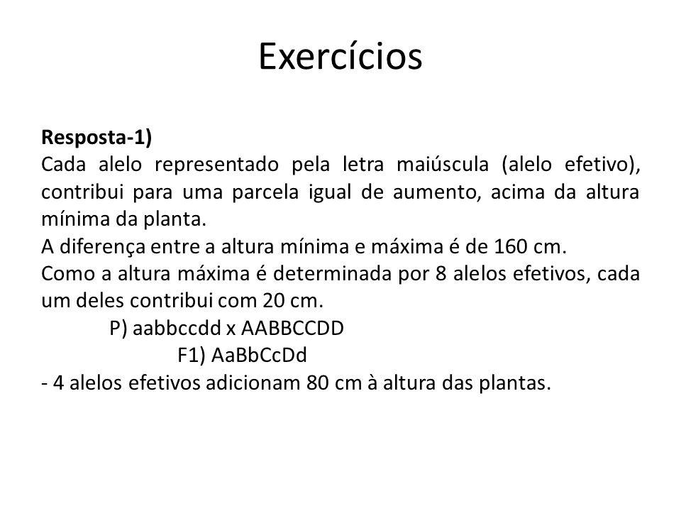Exercícios Resposta-1) Cada alelo representado pela letra maiúscula (alelo efetivo), contribui para uma parcela igual de aumento, acima da altura míni