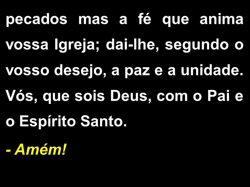 pecados mas a fé que anima vossa Igreja; dai-lhe, segundo o vosso desejo, a paz e a unidade. Vós, que sois Deus, com o Pai e o Espírito Santo. - Amém!