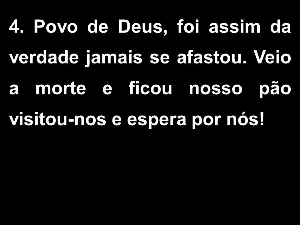 4. Povo de Deus, foi assim da verdade jamais se afastou. Veio a morte e ficou nosso pão visitou-nos e espera por nós!