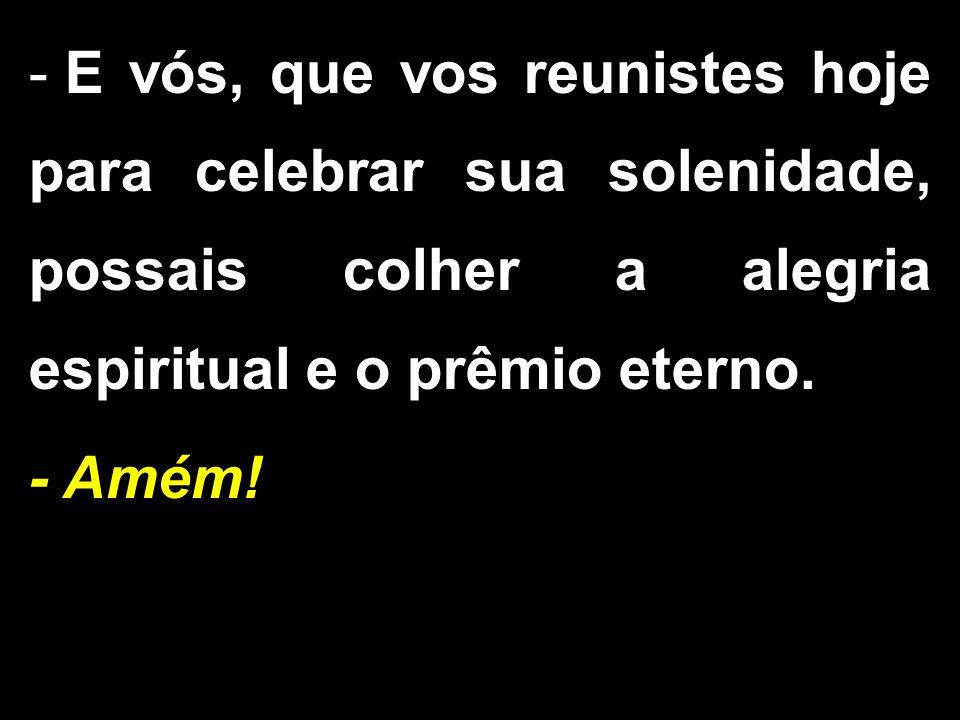 - E vós, que vos reunistes hoje para celebrar sua solenidade, possais colher a alegria espiritual e o prêmio eterno. - Amém!