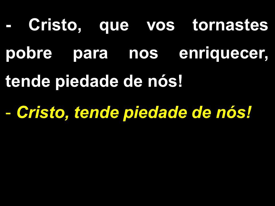 - Cristo, que vos tornastes pobre para nos enriquecer, tende piedade de nós! - Cristo, tende piedade de nós!