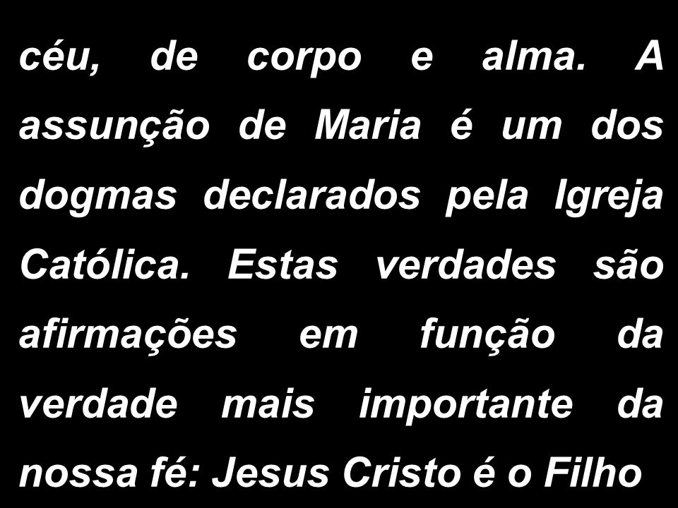 céu, de corpo e alma. A assunção de Maria é um dos dogmas declarados pela Igreja Católica. Estas verdades são afirmações em função da verdade mais imp