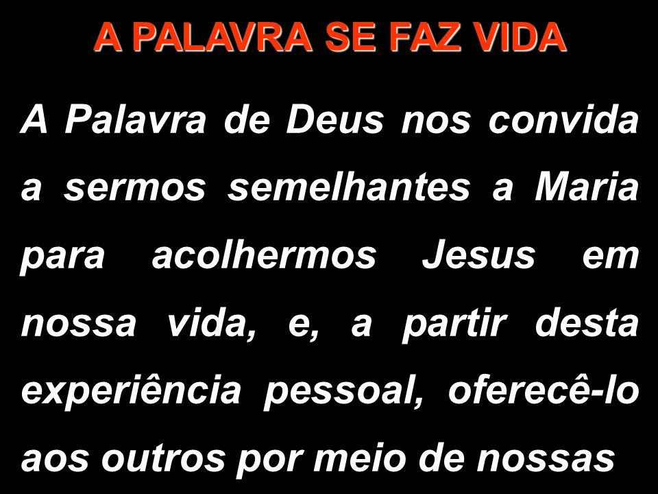 A PALAVRA SE FAZ VIDA A Palavra de Deus nos convida a sermos semelhantes a Maria para acolhermos Jesus em nossa vida, e, a partir desta experiência pe