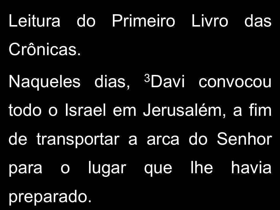Leitura do Primeiro Livro das Crônicas. Naqueles dias, 3 Davi convocou todo o Israel em Jerusalém, a fim de transportar a arca do Senhor para o lugar