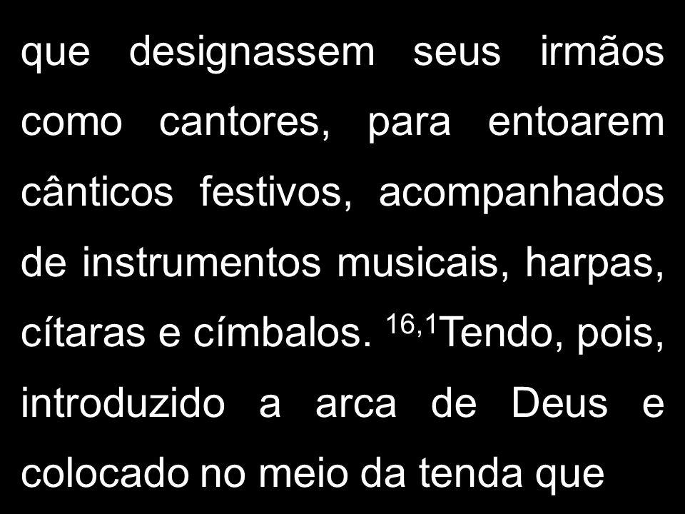 que designassem seus irmãos como cantores, para entoarem cânticos festivos, acompanhados de instrumentos musicais, harpas, cítaras e címbalos. 16,1 Te