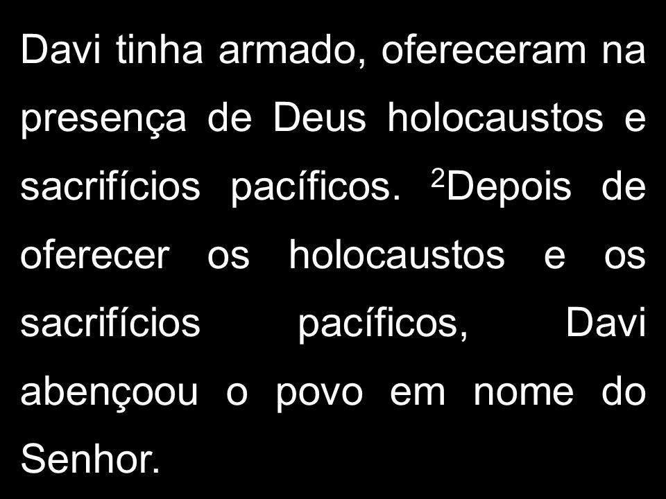 Davi tinha armado, ofereceram na presença de Deus holocaustos e sacrifícios pacíficos. 2 Depois de oferecer os holocaustos e os sacrifícios pacíficos,