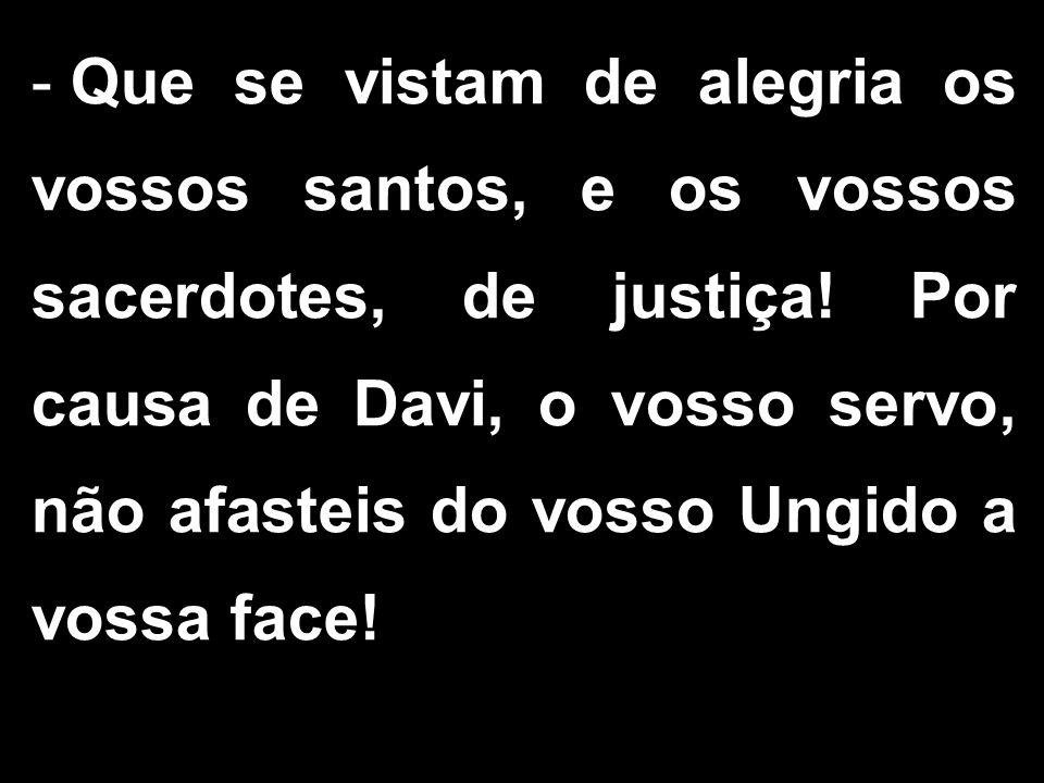 - Que se vistam de alegria os vossos santos, e os vossos sacerdotes, de justiça! Por causa de Davi, o vosso servo, não afasteis do vosso Ungido a voss