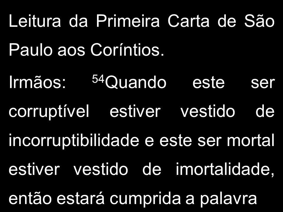 Leitura da Primeira Carta de São Paulo aos Coríntios. Irmãos: 54 Quando este ser corruptível estiver vestido de incorruptibilidade e este ser mortal e