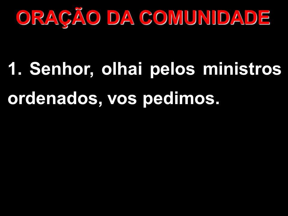ORAÇÃO DA COMUNIDADE 1. Senhor, olhai pelos ministros ordenados, vos pedimos.