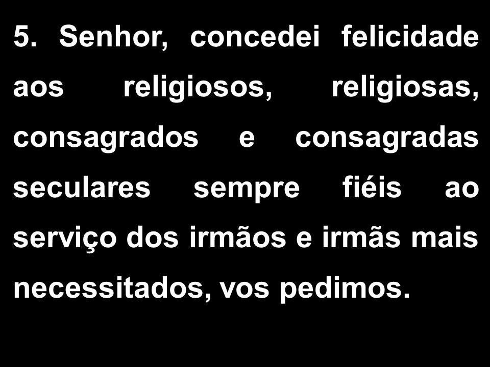5. Senhor, concedei felicidade aos religiosos, religiosas, consagrados e consagradas seculares sempre fiéis ao serviço dos irmãos e irmãs mais necessi