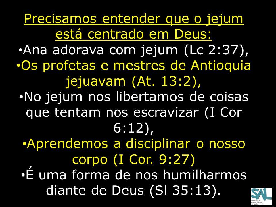 Precisamos entender que o jejum está centrado em Deus: Ana adorava com jejum (Lc 2:37), Os profetas e mestres de Antioquia jejuavam (At. 13:2), No jej