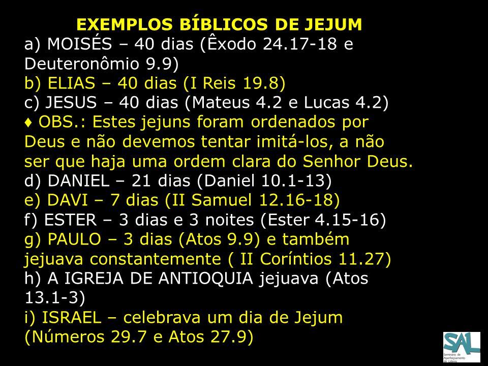 EXEMPLOS BÍBLICOS DE JEJUM a) MOISÉS – 40 dias (Êxodo 24.17-18 e Deuteronômio 9.9) b) ELIAS – 40 dias (I Reis 19.8) c) JESUS – 40 dias (Mateus 4.2 e L