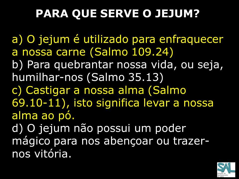 PARA QUE SERVE O JEJUM? a) O jejum é utilizado para enfraquecer a nossa carne (Salmo 109.24) b) Para quebrantar nossa vida, ou seja, humilhar-nos (Sal